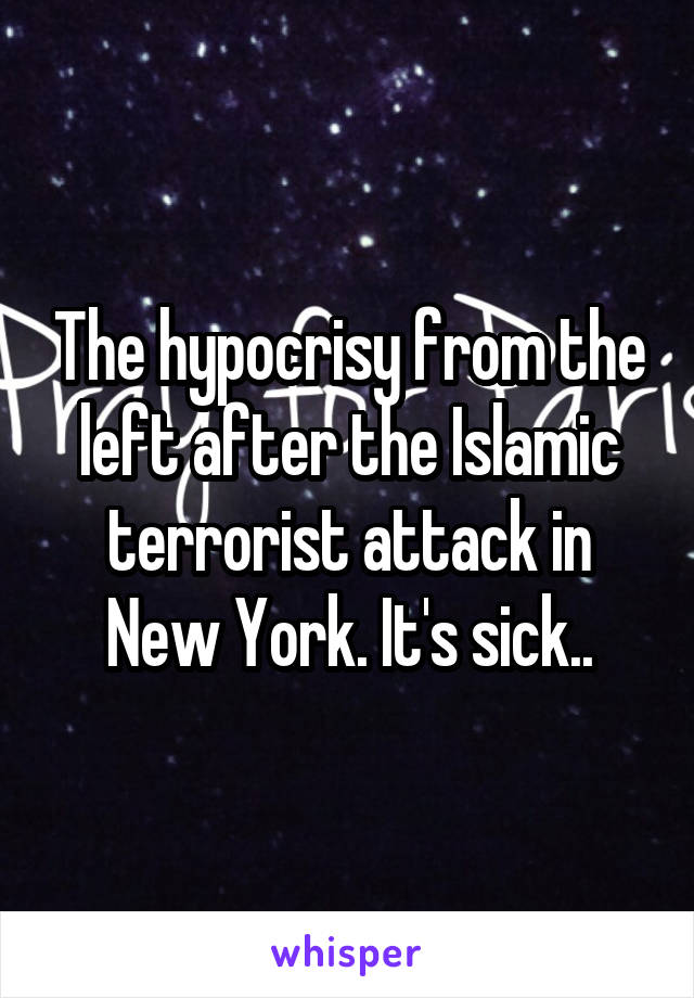 The hypocrisy from the left after the Islamic terrorist attack in New York. It's sick..