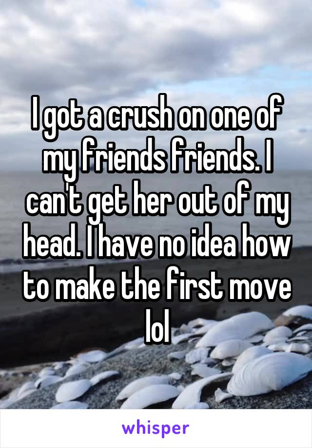 I got a crush on one of my friends friends. I can't get her out of my head. I have no idea how to make the first move lol