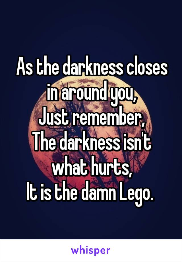 As the darkness closes in around you, Just remember, The darkness isn't what hurts, It is the damn Lego.