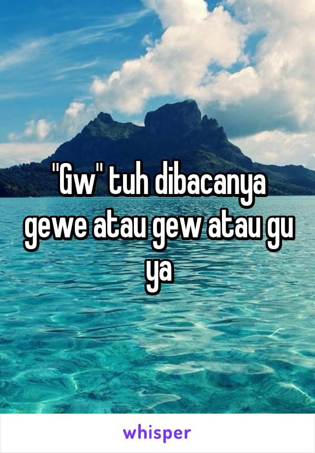 """""""Gw"""" tuh dibacanya gewe atau gew atau gu ya"""