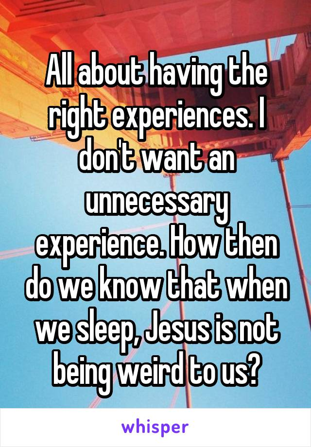 All about having the right experiences. I don't want an unnecessary experience. How then do we know that when we sleep, Jesus is not being weird to us?