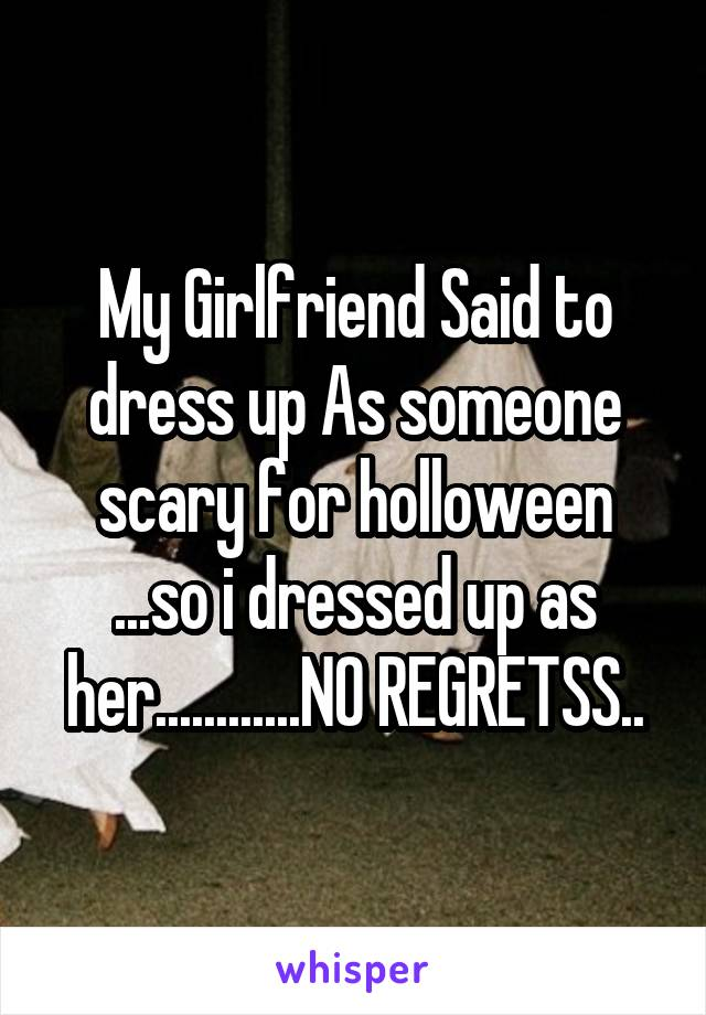 My Girlfriend Said to dress up As someone scary for holloween ...so i dressed up as her............NO REGRETSS..