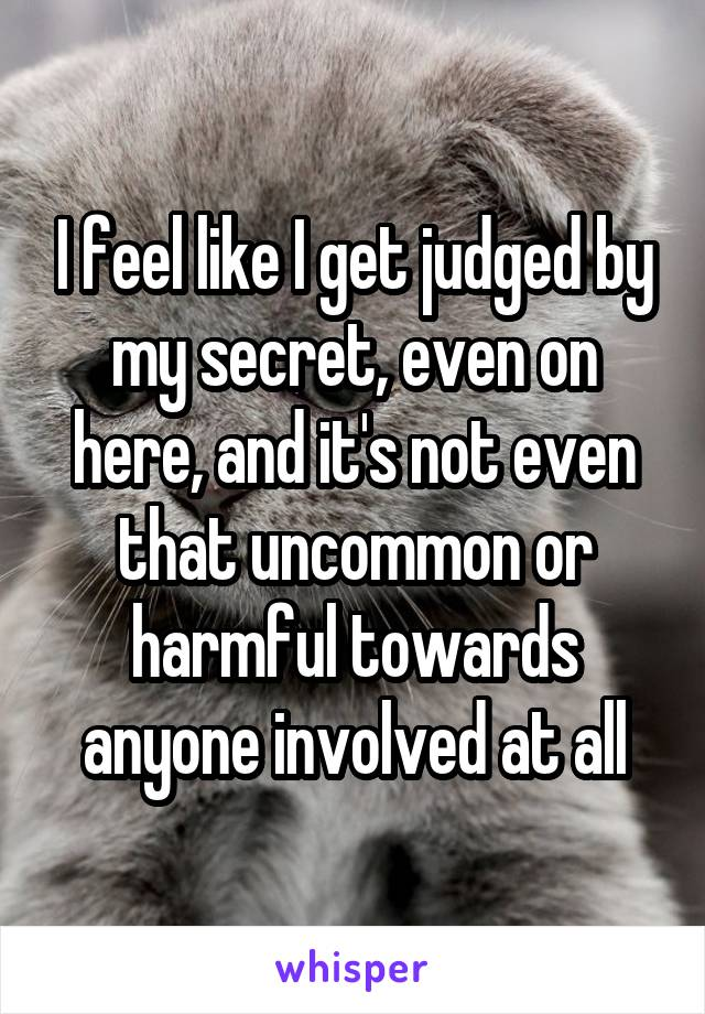 I feel like I get judged by my secret, even on here, and it's not even that uncommon or harmful towards anyone involved at all