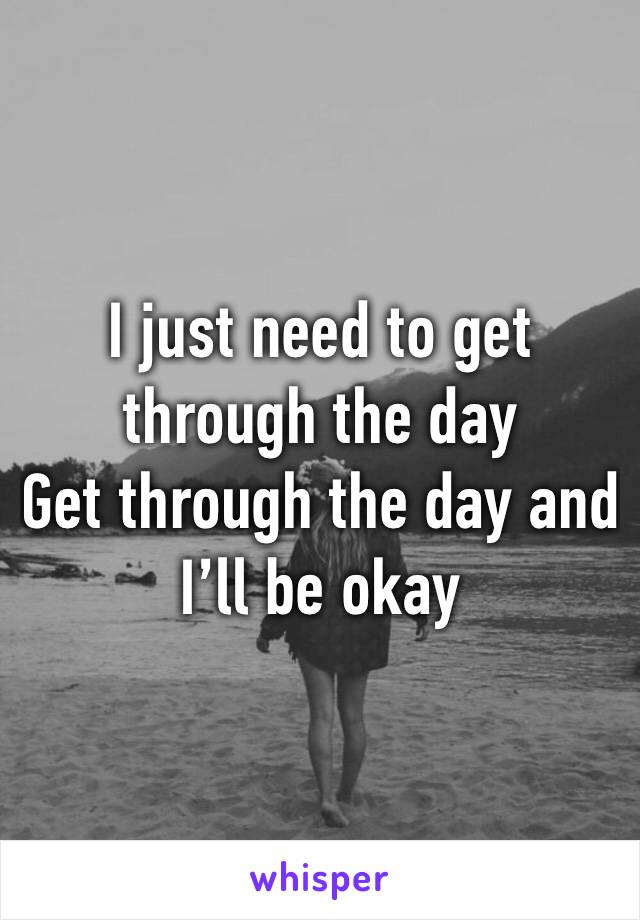 I just need to get through the day Get through the day and I'll be okay