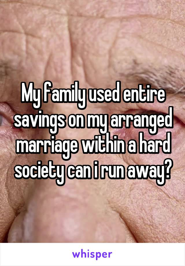 My family used entire savings on my arranged marriage within a hard society can i run away?
