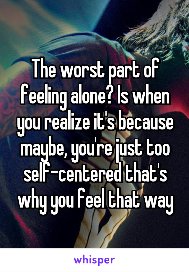 The worst part of feeling alone? Is when you realize it's because maybe, you're just too self-centered that's why you feel that way