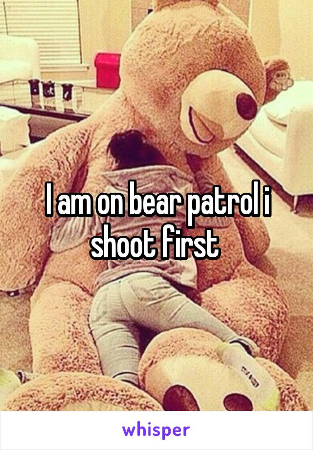 I am on bear patrol i shoot first