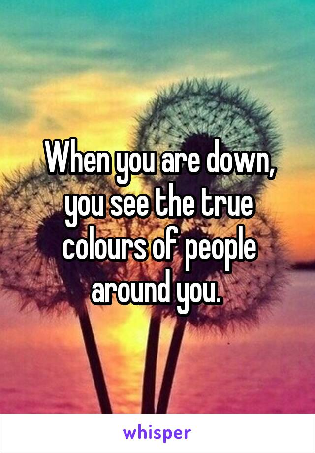When you are down, you see the true colours of people around you.