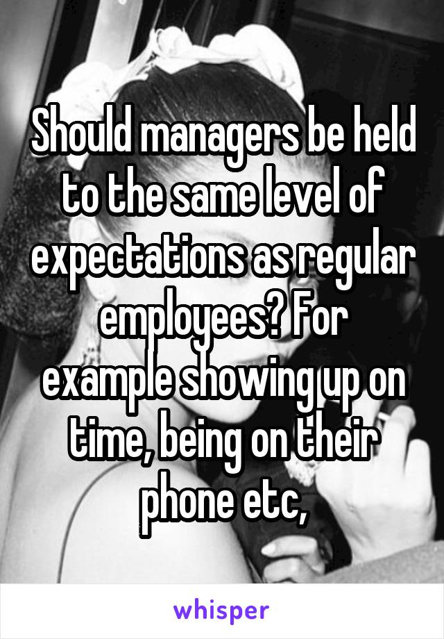 Should managers be held to the same level of expectations as regular employees? For example showing up on time, being on their phone etc,