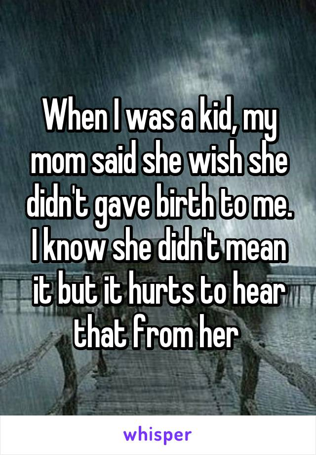 When I was a kid, my mom said she wish she didn't gave birth to me. I know she didn't mean it but it hurts to hear that from her