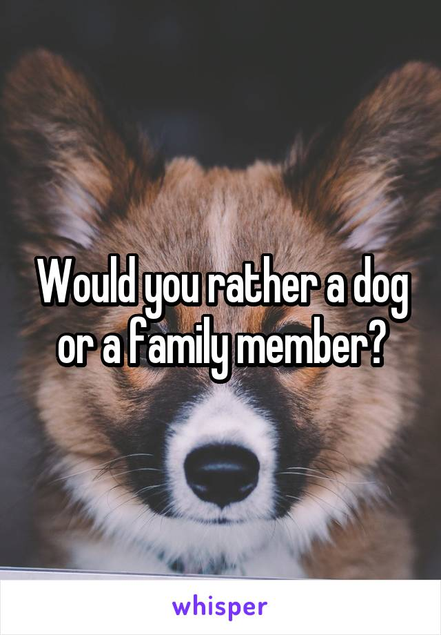 Would you rather a dog or a family member?