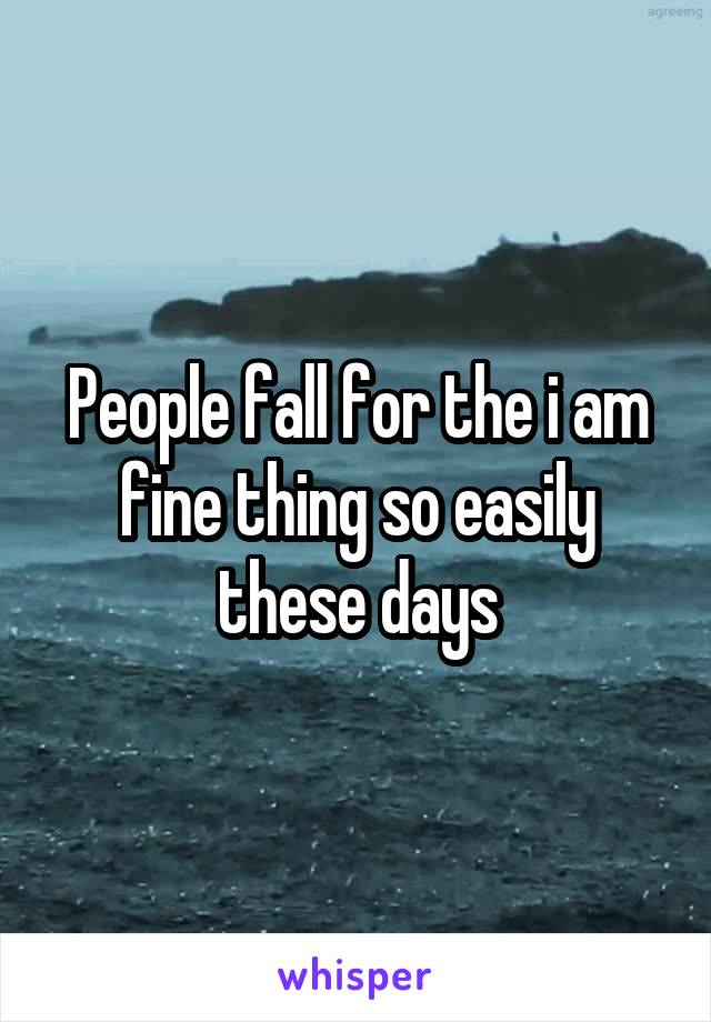 People fall for the i am fine thing so easily these days