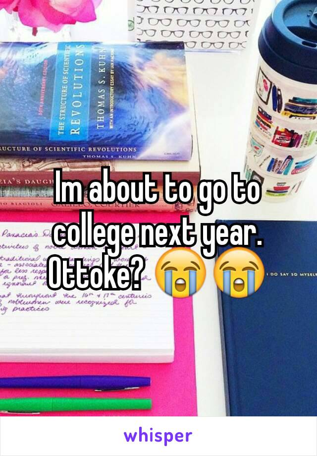 Im about to go to college next year. Ottoke? 😭😭