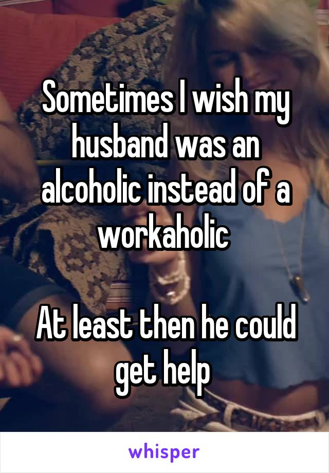 Sometimes I wish my husband was an alcoholic instead of a workaholic   At least then he could get help