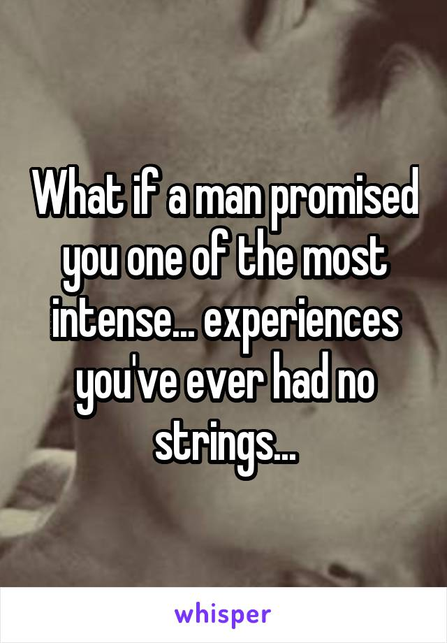 What if a man promised you one of the most intense... experiences you've ever had no strings...