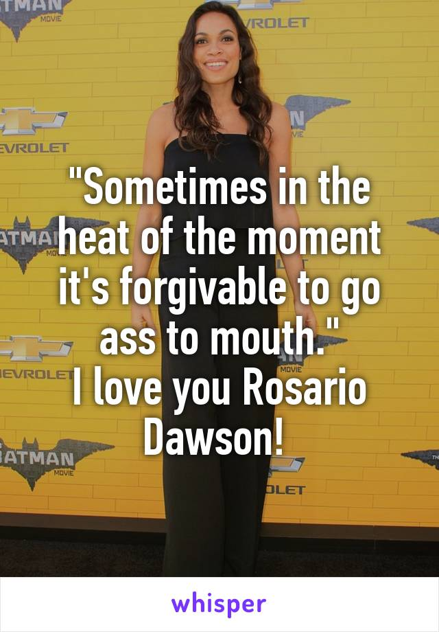"""Sometimes in the heat of the moment it's forgivable to go ass to mouth."" I love you Rosario Dawson!"