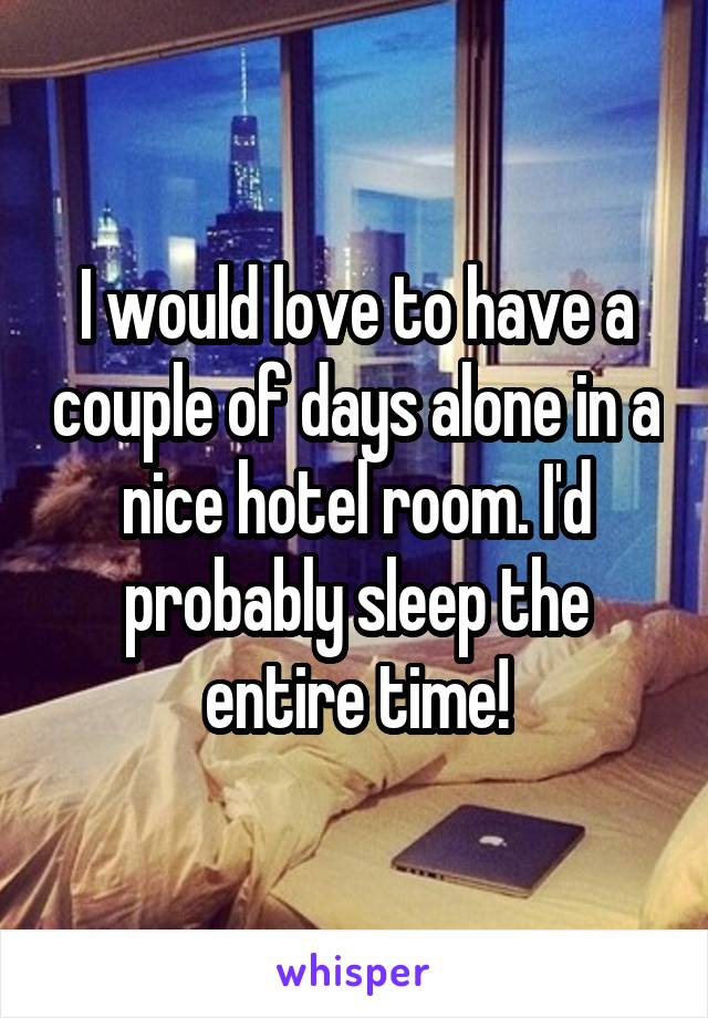 I would love to have a couple of days alone in a nice hotel room. I'd probably sleep the entire time!