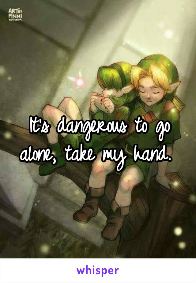 It's dangerous to go alone, take my hand.