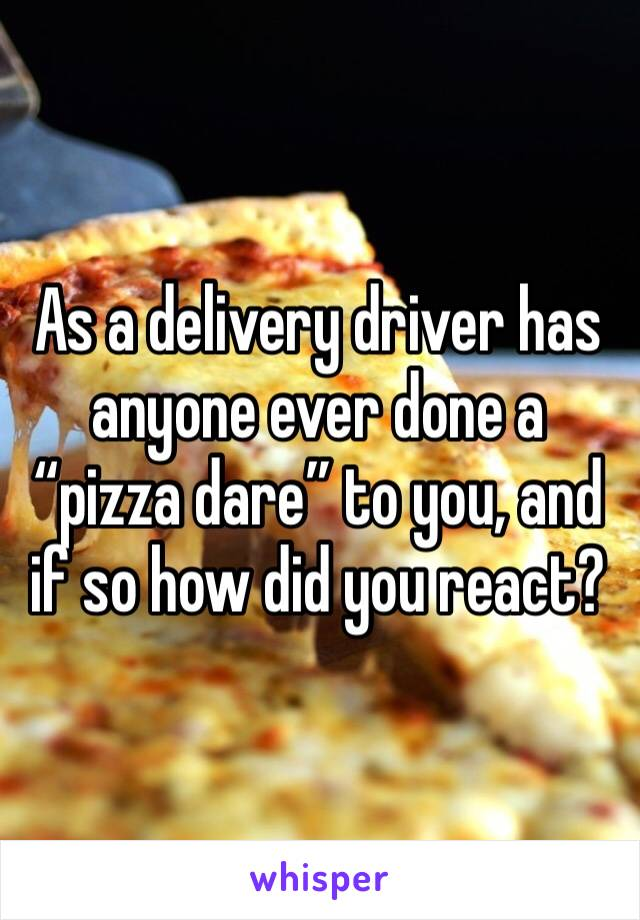 """As a delivery driver has anyone ever done a """"pizza dare"""" to you, and if so how did you react?"""