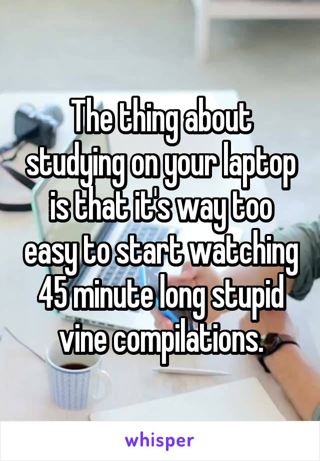 The thing about studying on your laptop is that it's way too easy to start watching 45 minute long stupid vine compilations.