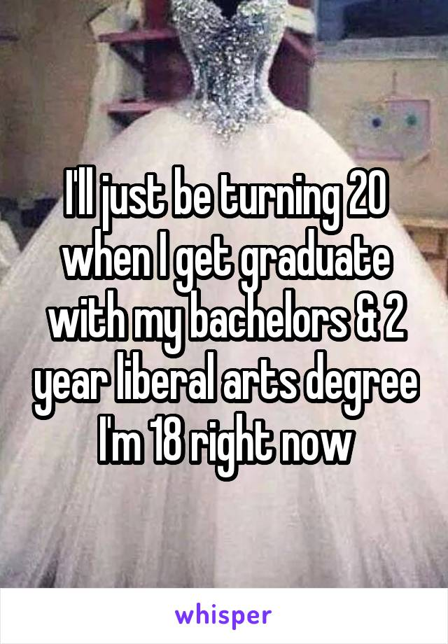 I'll just be turning 20 when I get graduate with my bachelors & 2 year liberal arts degree I'm 18 right now