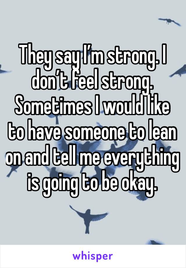 They say I'm strong. I don't feel strong.  Sometimes I would like to have someone to lean on and tell me everything is going to be okay.