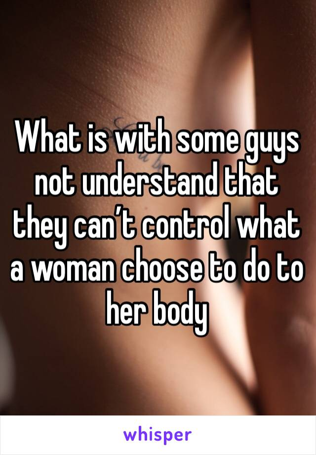 What is with some guys not understand that they can't control what a woman choose to do to her body