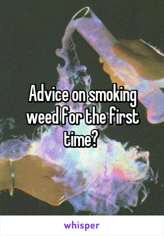 Advice on smoking weed for the first time?