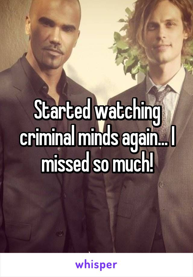 Started watching criminal minds again... I missed so much!