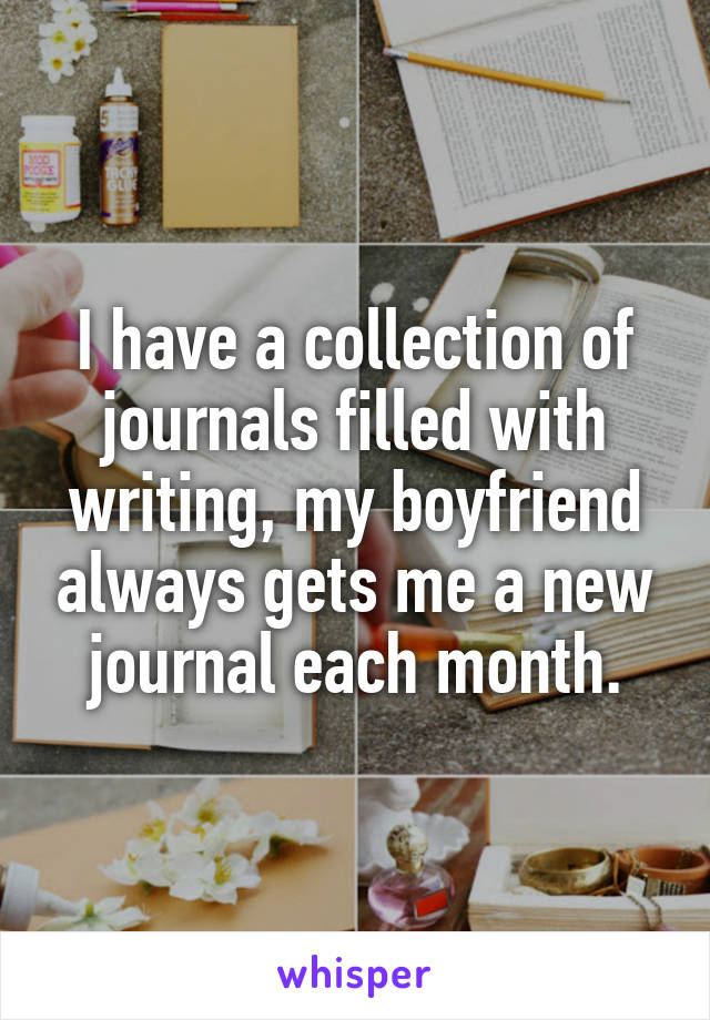 I have a collection of journals filled with writing, my boyfriend always gets me a new journal each month.