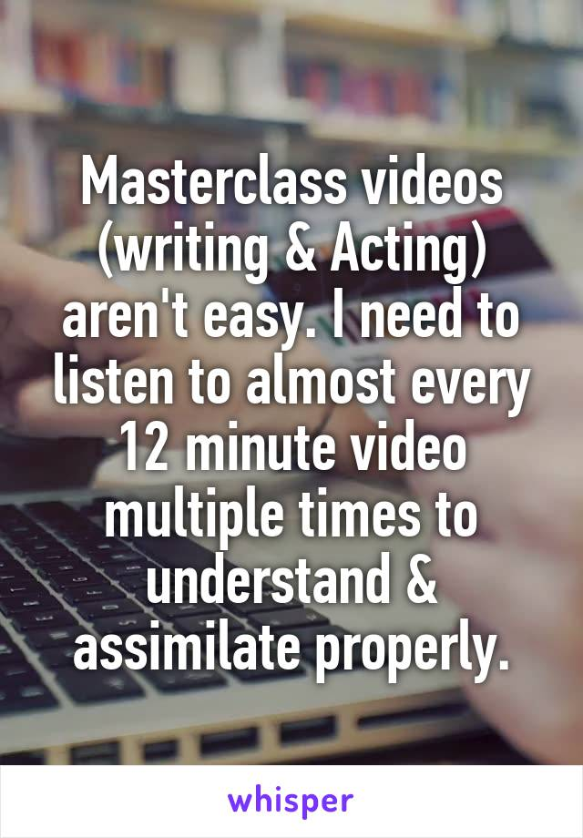 Masterclass videos (writing & Acting) aren't easy. I need to listen to almost every 12 minute video multiple times to understand & assimilate properly.