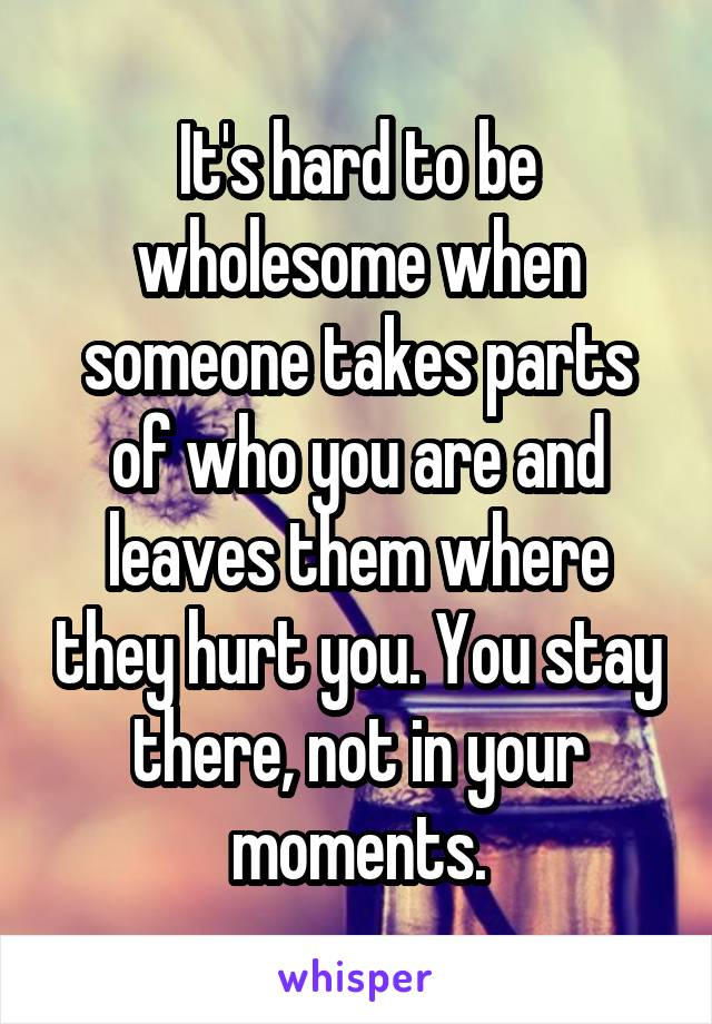 It's hard to be wholesome when someone takes parts of who you are and leaves them where they hurt you. You stay there, not in your moments.