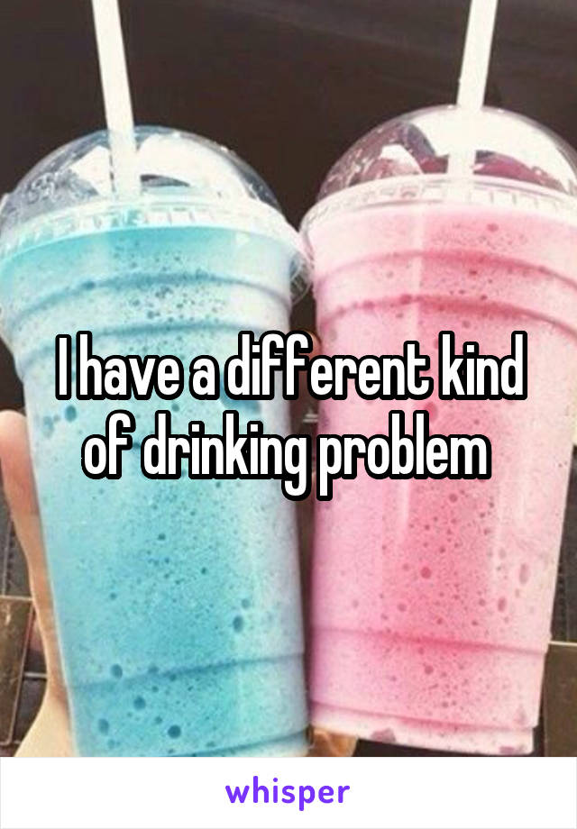I have a different kind of drinking problem