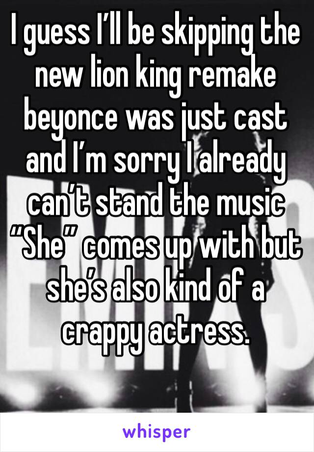 """I guess I'll be skipping the new lion king remake beyonce was just cast and I'm sorry I already can't stand the music """"She"""" comes up with but she's also kind of a crappy actress."""