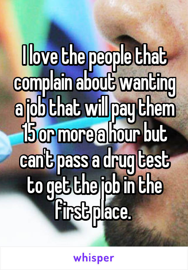 I love the people that complain about wanting a job that will pay them 15 or more a hour but can't pass a drug test to get the job in the first place.