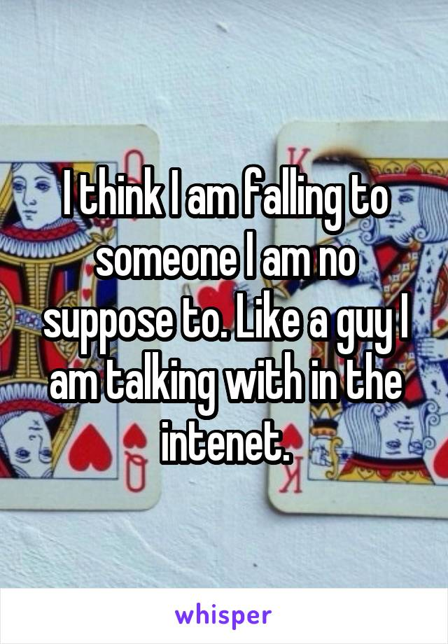 I think I am falling to someone I am no suppose to. Like a guy I am talking with in the intenet.