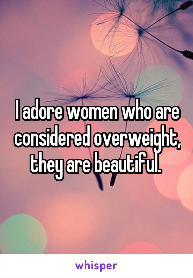 I adore women who are considered overweight, they are beautiful.