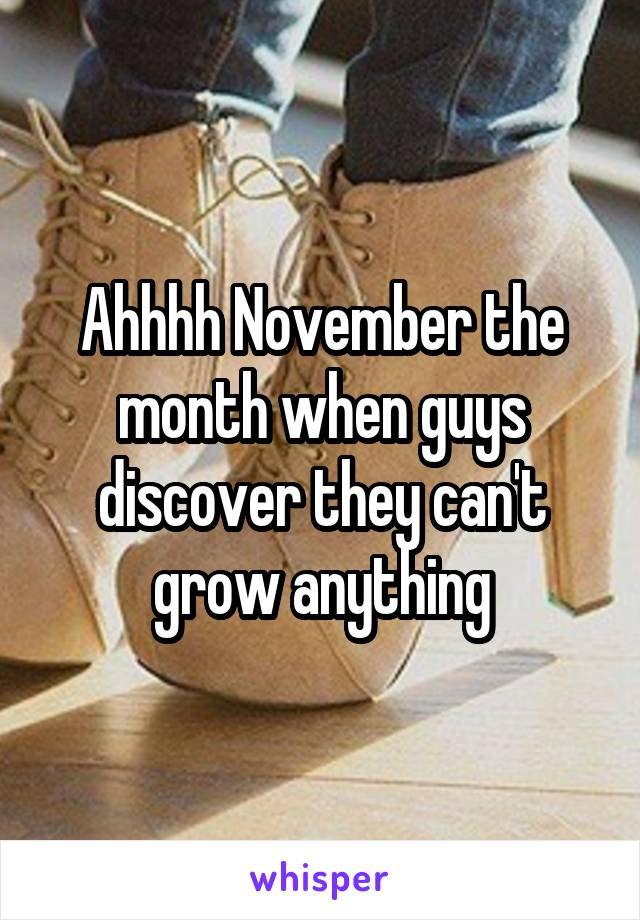 Ahhhh November the month when guys discover they can't grow anything