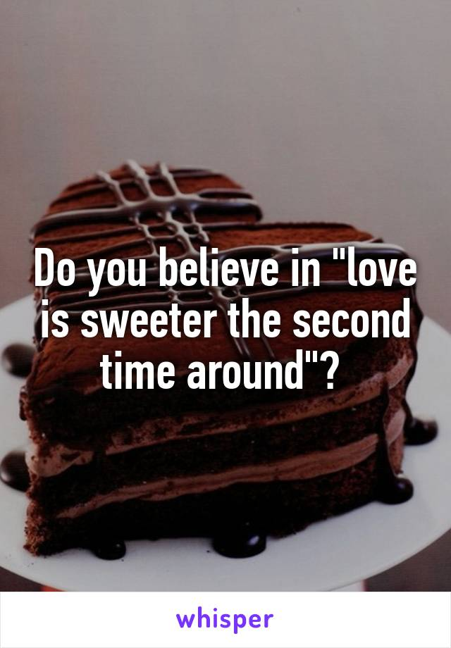 """Do you believe in """"love is sweeter the second time around""""?"""