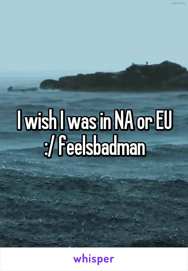 I wish I was in NA or EU :/ feelsbadman