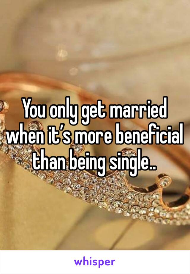 You only get married when it's more beneficial than being single..