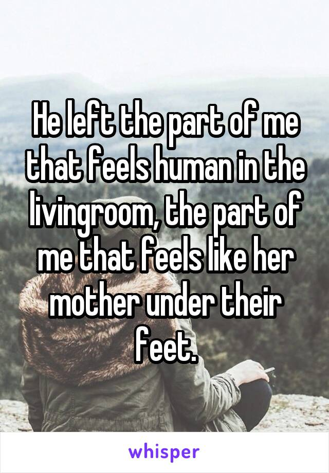 He left the part of me that feels human in the livingroom, the part of me that feels like her mother under their feet.