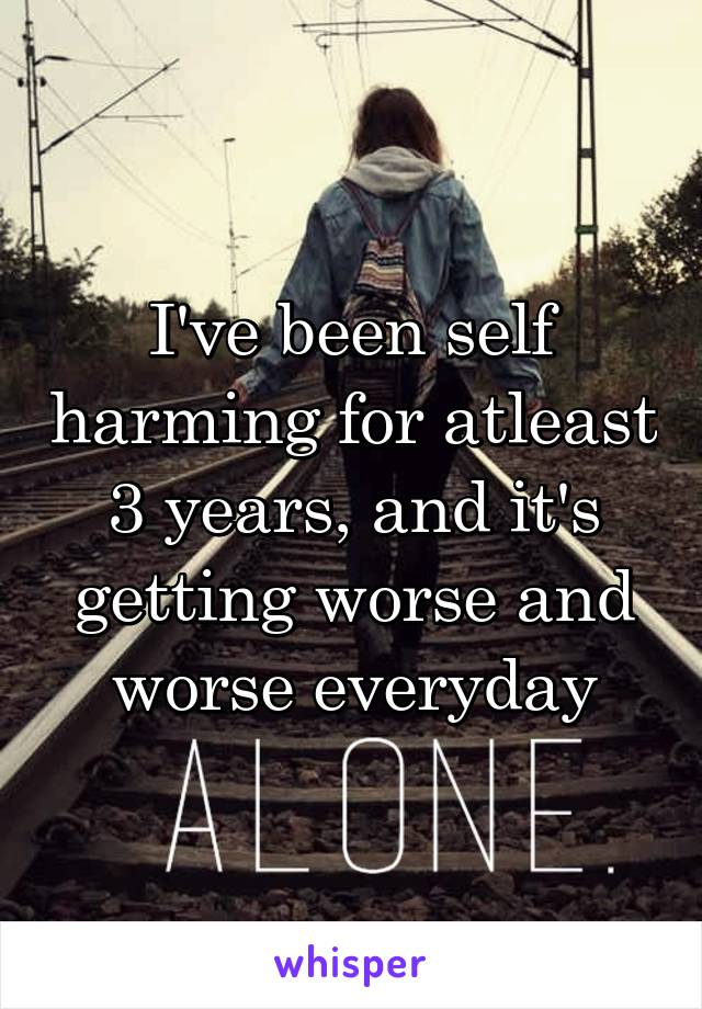I've been self harming for atleast 3 years, and it's getting worse and worse everyday