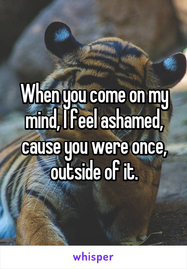 When you come on my mind, I feel ashamed, cause you were once, outside of it.