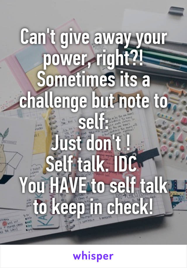Can't give away your power, right?! Sometimes its a challenge but note to self: Just don't !  Self talk. IDC  You HAVE to self talk to keep in check!