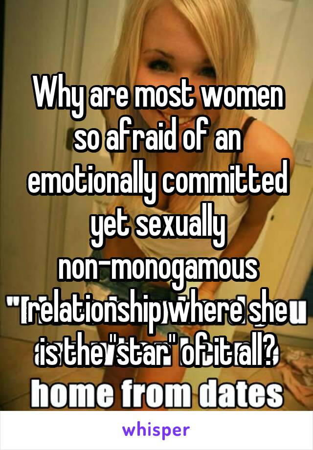 """Why are most women so afraid of an emotionally committed yet sexually non-monogamous relationship where she is the """"star"""" of it all?"""