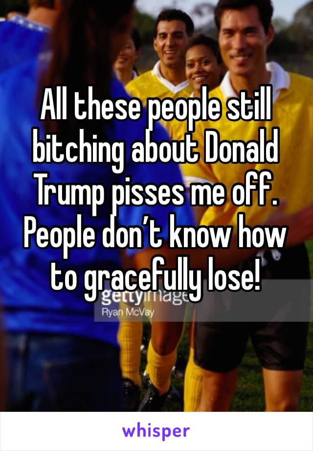 All these people still bitching about Donald Trump pisses me off. People don't know how to gracefully lose!