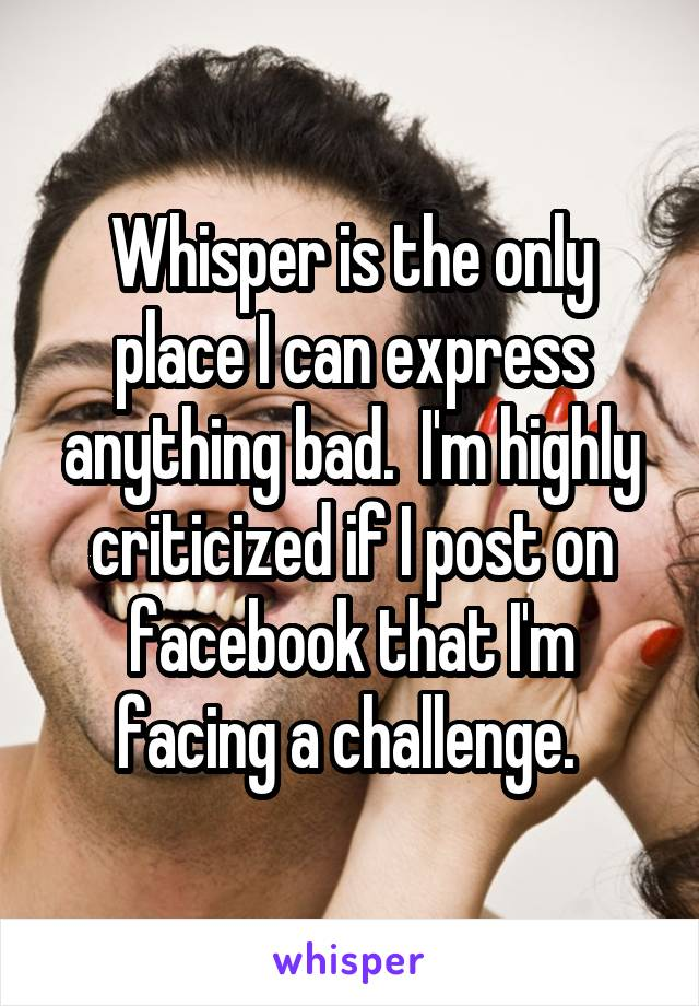 Whisper is the only place I can express anything bad.  I'm highly criticized if I post on facebook that I'm facing a challenge.