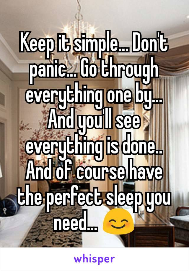 Keep it simple... Don't panic... Go through everything one by... And you'll see everything is done.. And of course have the perfect sleep you need... 😊