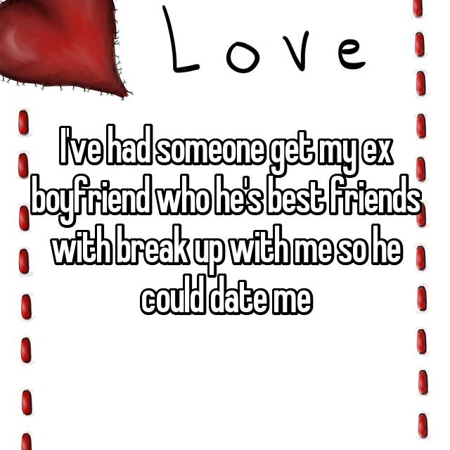 I've had someone get my ex boyfriend who he's best friends with break up with me so he could date me